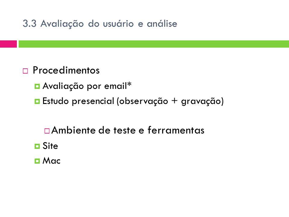 3.3 Avaliação do usuário e análise  Procedimentos  Avaliação por email*  Estudo presencial (observação + gravação)  Ambiente de teste e ferramentas  Site  Mac