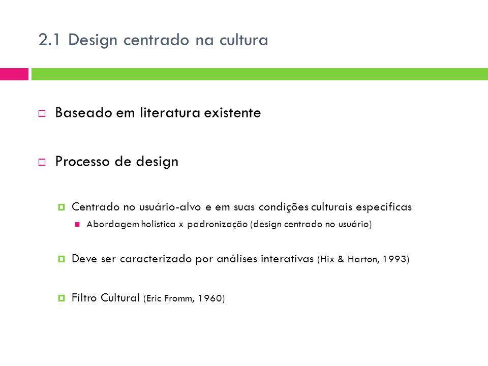 2.1 Design centrado na cultura  Baseado em literatura existente  Processo de design  Centrado no usuário-alvo e em suas condições culturais específicas Abordagem holística x padronização (design centrado no usuário)  Deve ser caracterizado por análises interativas (Hix & Harton, 1993)  Filtro Cultural (Eric Fromm, 1960)
