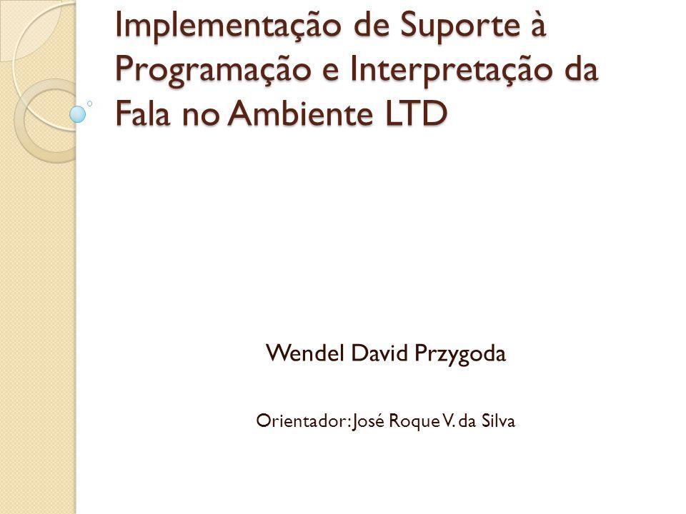 Implementação de Suporte à Programação e Interpretação da Fala no Ambiente LTD Wendel David Przygoda Orientador: José Roque V.