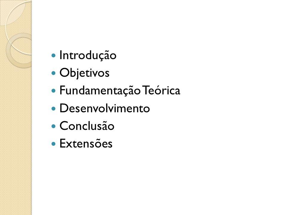 Introdução Objetivos Fundamentação Teórica Desenvolvimento Conclusão Extensões