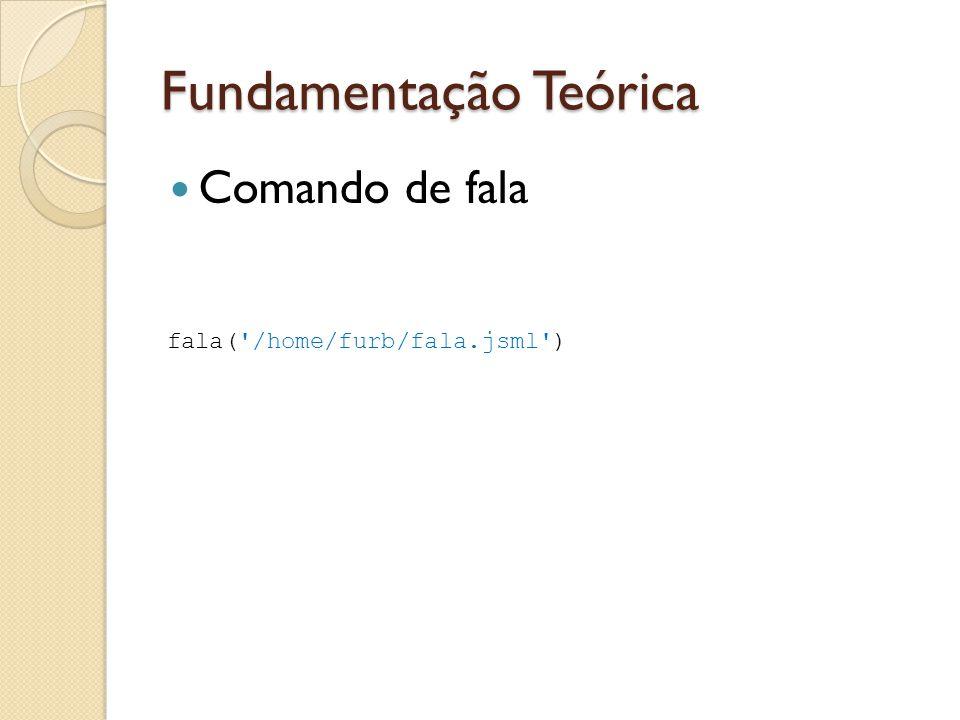 Fundamentação Teórica Comando de fala fala('/home/furb/fala.jsml')