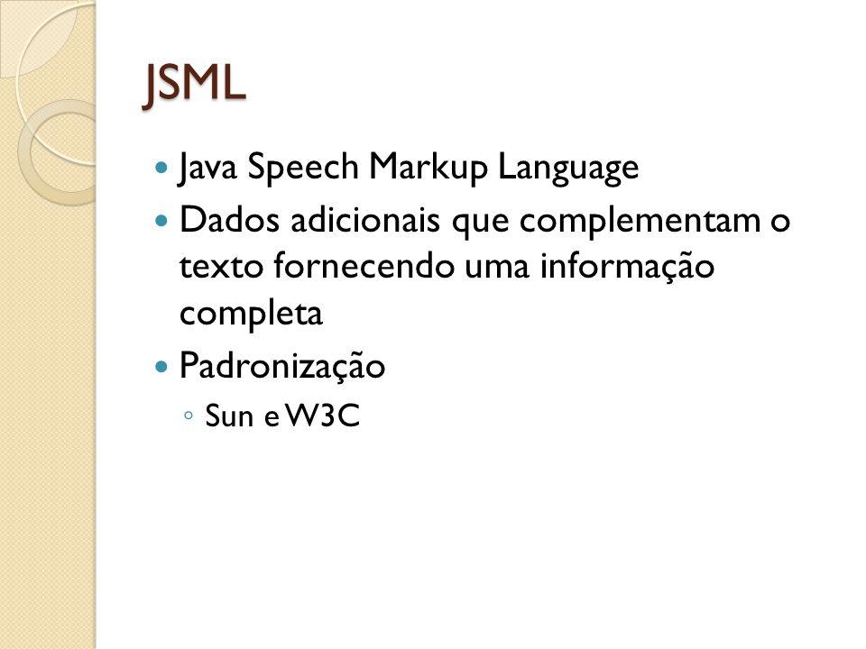JSML Java Speech Markup Language Dados adicionais que complementam o texto fornecendo uma informação completa Padronização ◦ Sun e W3C