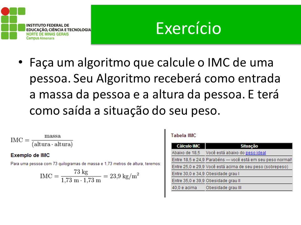 Exercício Faça um algoritmo que calcule o IMC de uma pessoa. Seu Algoritmo receberá como entrada a massa da pessoa e a altura da pessoa. E terá como s