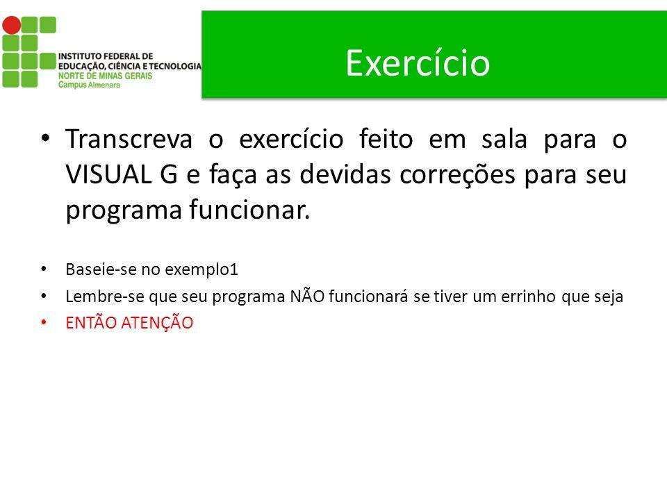 Exercício Transcreva o exercício feito em sala para o VISUAL G e faça as devidas correções para seu programa funcionar. Baseie-se no exemplo1 Lembre-s