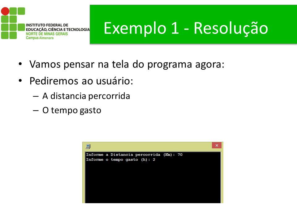 Exemplo 1 - Resolução Vamos pensar na tela do programa agora: Pediremos ao usuário: – A distancia percorrida – O tempo gasto