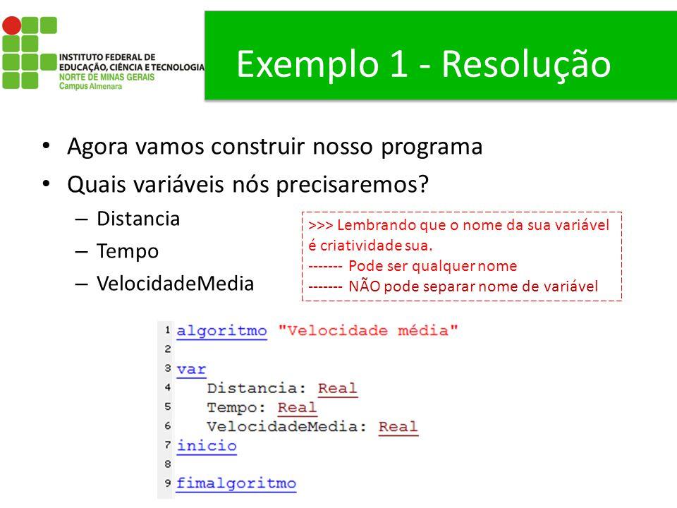 Exemplo 1 - Resolução Agora vamos construir nosso programa Quais variáveis nós precisaremos? – Distancia – Tempo – VelocidadeMedia >>> Lembrando que o