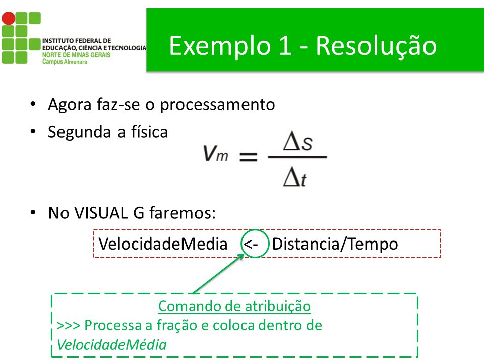 Exemplo 1 - Resolução Agora faz-se o processamento Segunda a física No VISUAL G faremos: VelocidadeMedia <- Distancia/Tempo Comando de atribuição >>>