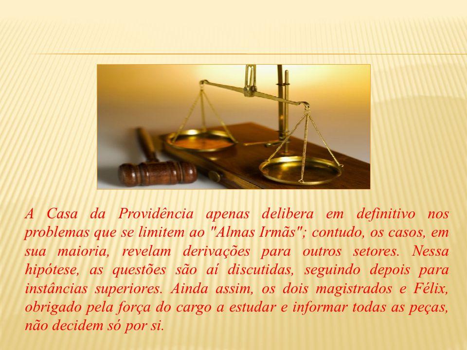 A Casa da Providência apenas delibera em definitivo nos problemas que se limitem ao Almas Irmãs ; contudo, os casos, em sua maioria, revelam derivações para outros setores.
