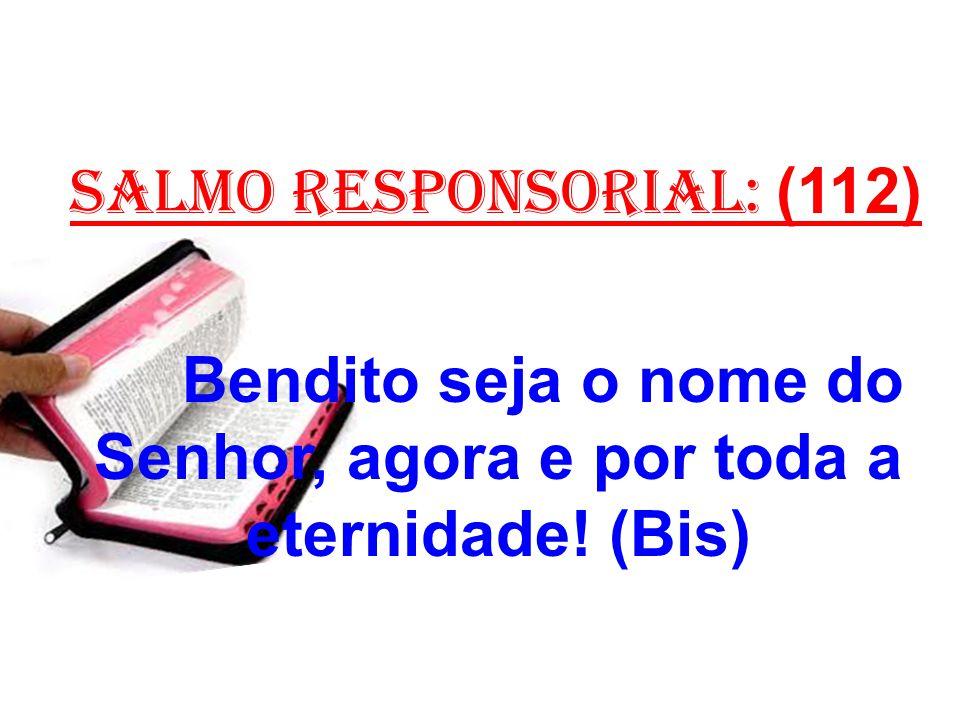 salmo responsorial: (112) Bendito seja o nome do Senhor, agora e por toda a eternidade! (Bis)