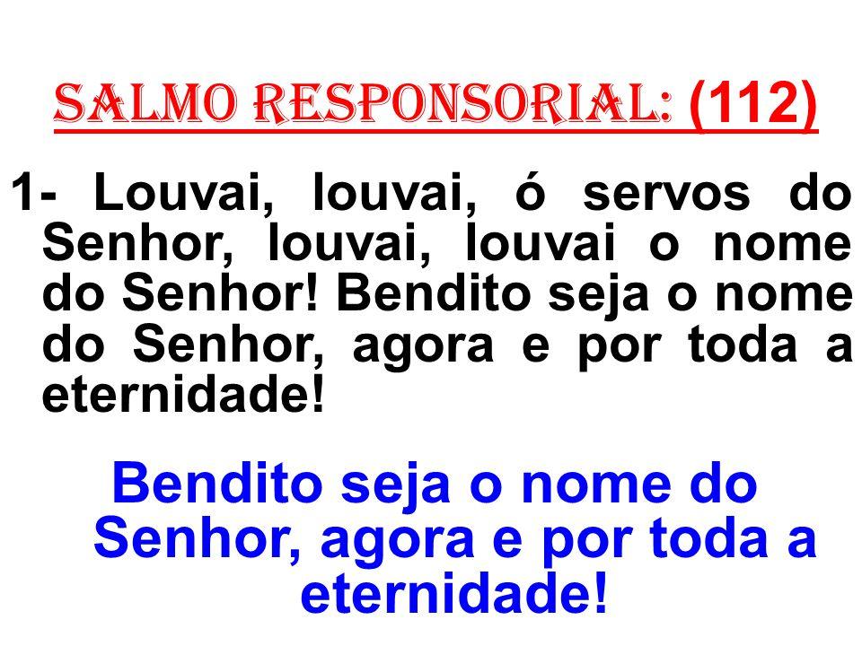 salmo responsorial: (112) 1- Louvai, louvai, ó servos do Senhor, louvai, louvai o nome do Senhor! Bendito seja o nome do Senhor, agora e por toda a et