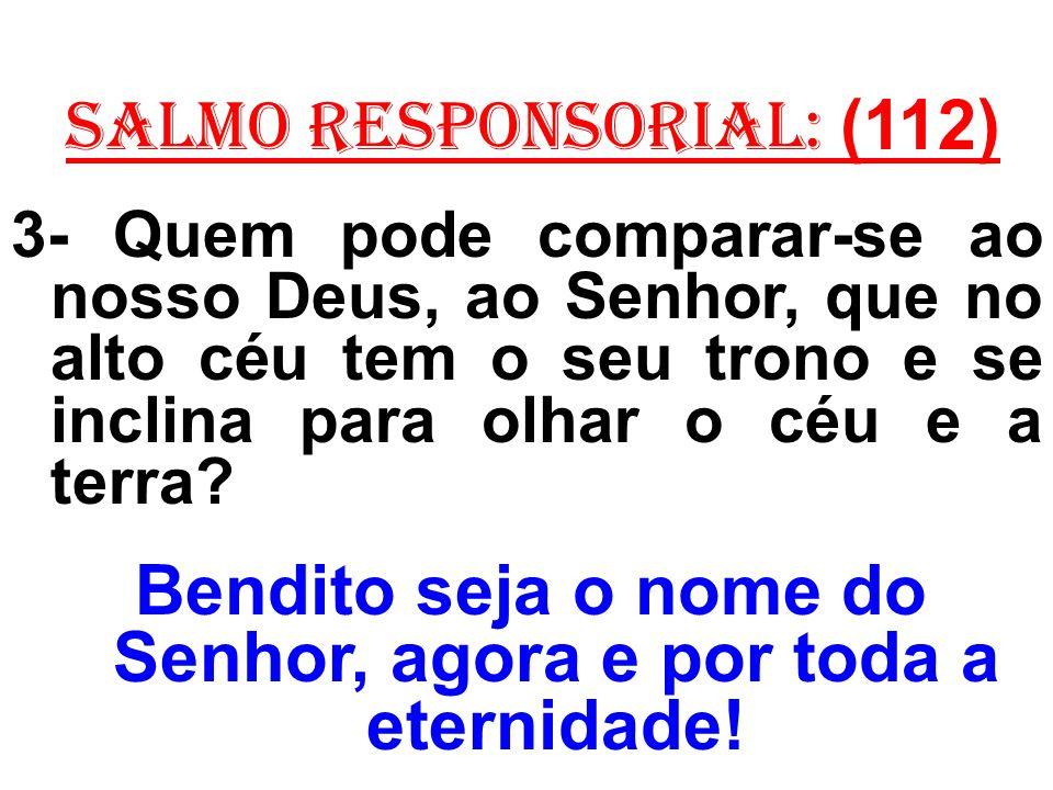 salmo responsorial: (112) 3- Quem pode comparar-se ao nosso Deus, ao Senhor, que no alto céu tem o seu trono e se inclina para olhar o céu e a terra?