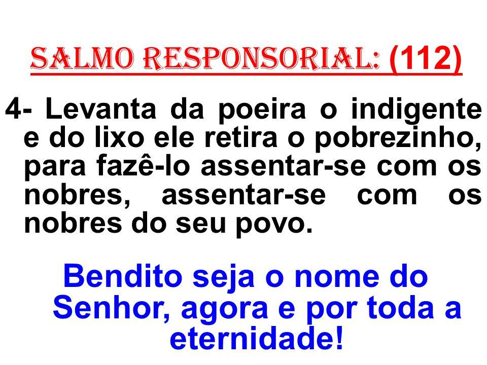 salmo responsorial: (112) 4- Levanta da poeira o indigente e do lixo ele retira o pobrezinho, para fazê-lo assentar-se com os nobres, assentar-se com