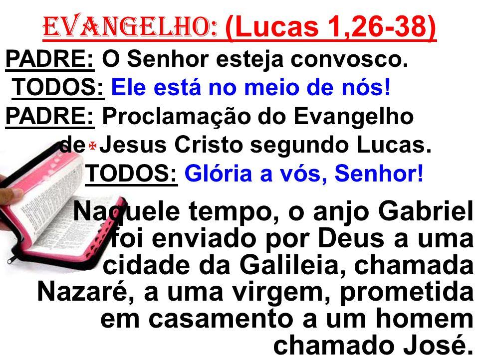 EVANGELHO: (Lucas 1,26-38) PADRE: O Senhor esteja convosco. TODOS: Ele está no meio de nós! PADRE: Proclamação do Evangelho de Jesus Cristo segundo Lu