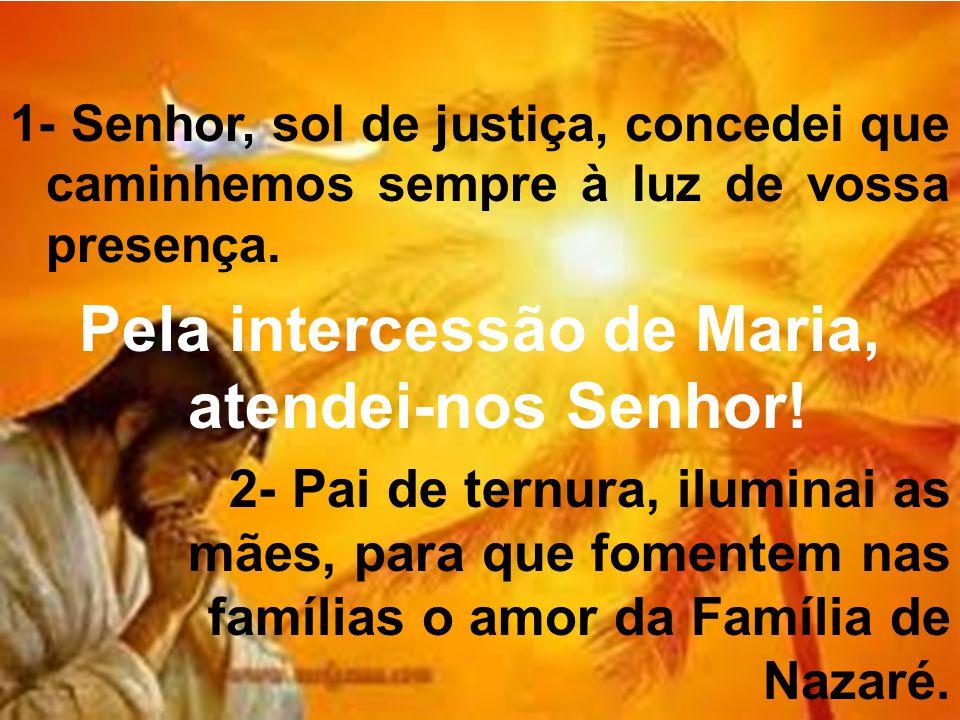 1- Senhor, sol de justiça, concedei que caminhemos sempre à luz de vossa presença. Pela intercessão de Maria, atendei-nos Senhor! 2- Pai de ternura, i