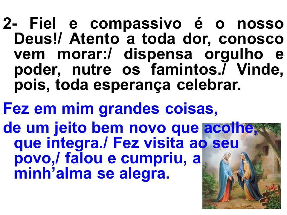 2- Fiel e compassivo é o nosso Deus!/ Atento a toda dor, conosco vem morar:/ dispensa orgulho e poder, nutre os famintos./ Vinde, pois, toda esperança