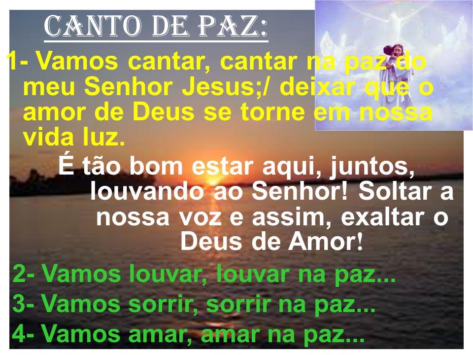 canto de paz: 1- Vamos cantar, cantar na paz do meu Senhor Jesus;/ deixar que o amor de Deus se torne em nossa vida luz. É tão bom estar aqui, juntos,