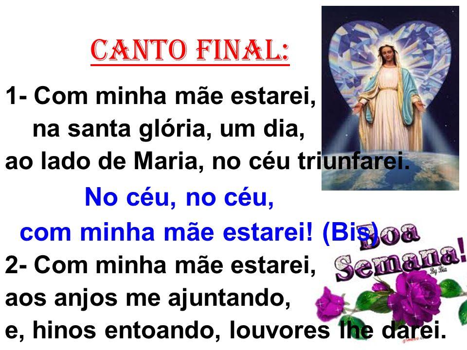 CANTO FINAL: 1- Com minha mãe estarei, na santa glória, um dia, ao lado de Maria, no céu triunfarei. No céu, no céu, com minha mãe estarei! (Bis) 2- C