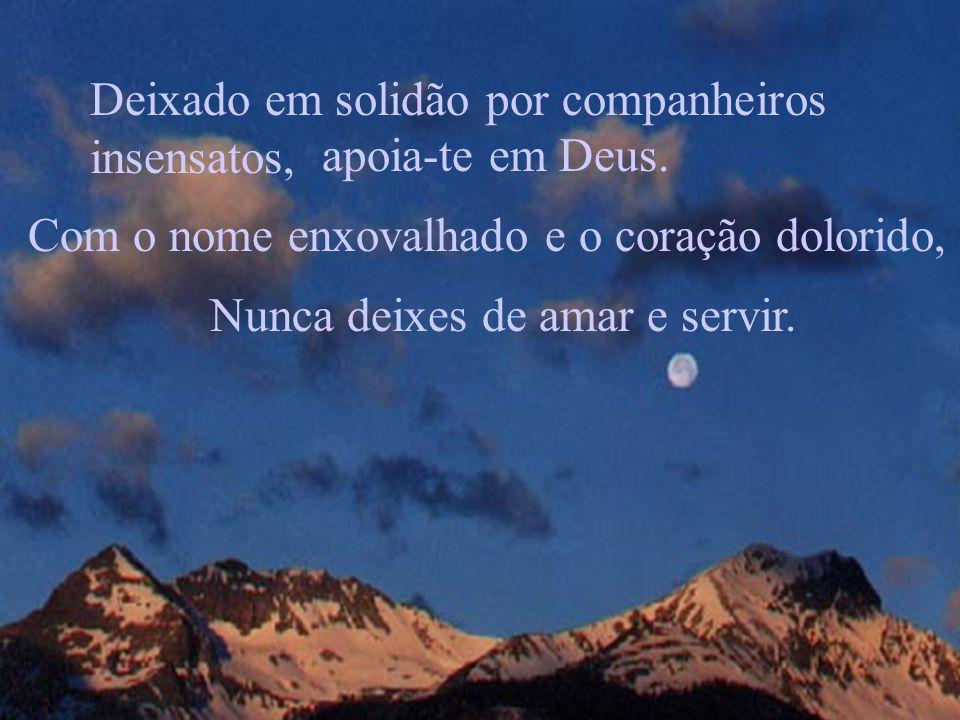 Deixado em solidão por companheiros insensatos, apoia-te em Deus. Com o nome enxovalhado e o coração dolorido, Nunca deixes de amar e servir.
