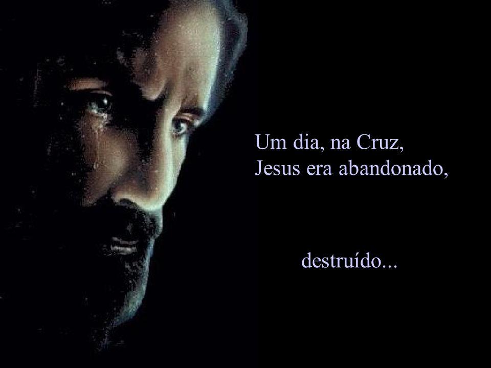 Um dia, na Cruz, Jesus era abandonado, destruído...