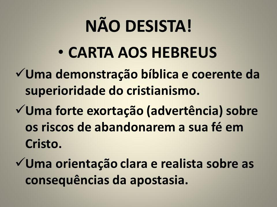 NÃO DESISTA! CARTA AOS HEBREUS Uma demonstração bíblica e coerente da superioridade do cristianismo. Uma forte exortação (advertência) sobre os riscos