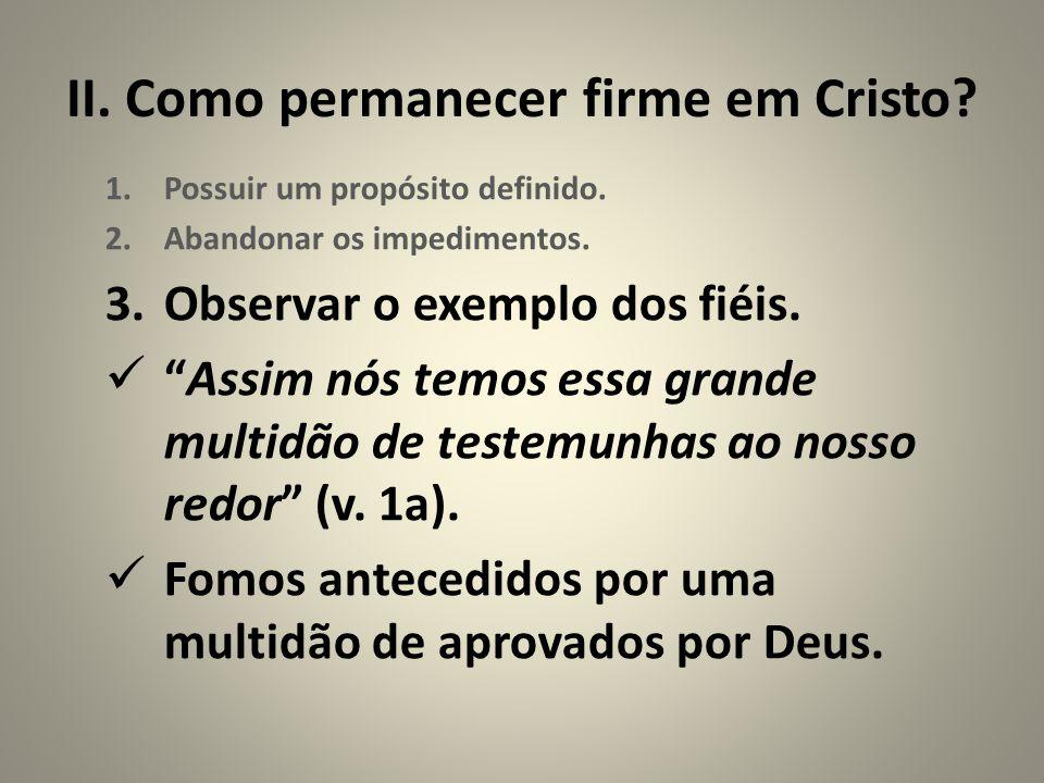 """II. Como permanecer firme em Cristo? 1.Possuir um propósito definido. 2.Abandonar os impedimentos. 3.Observar o exemplo dos fiéis. """"Assim nós temos es"""
