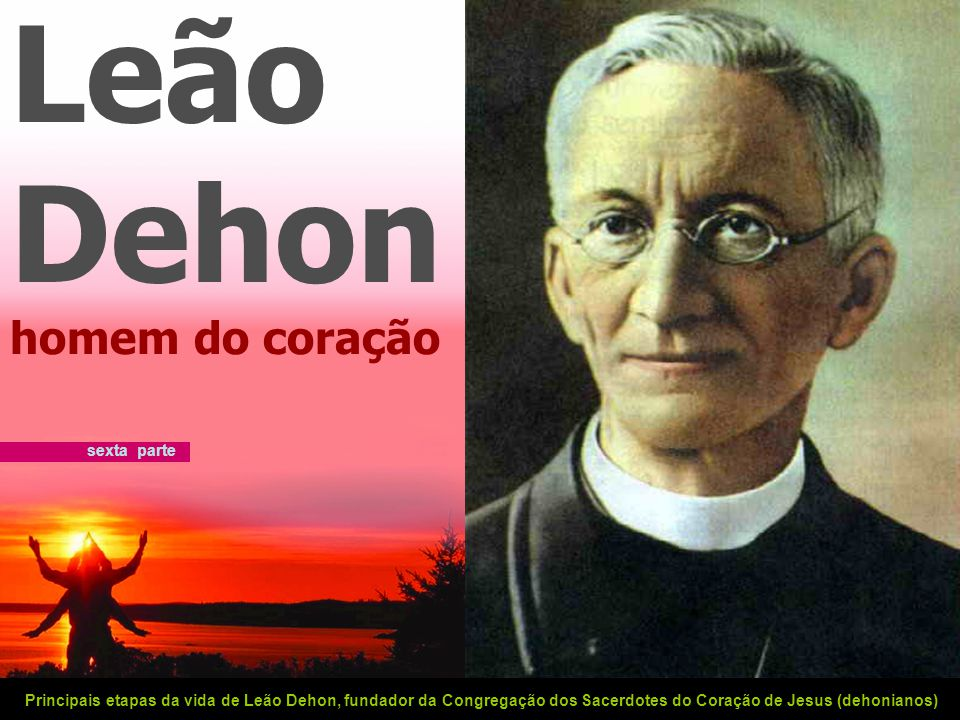 Leão Dehon homem do coração Principais etapas da vida de Leão Dehon, fundador da Congregação dos Sacerdotes do Coração de Jesus (dehonianos) sexta parte