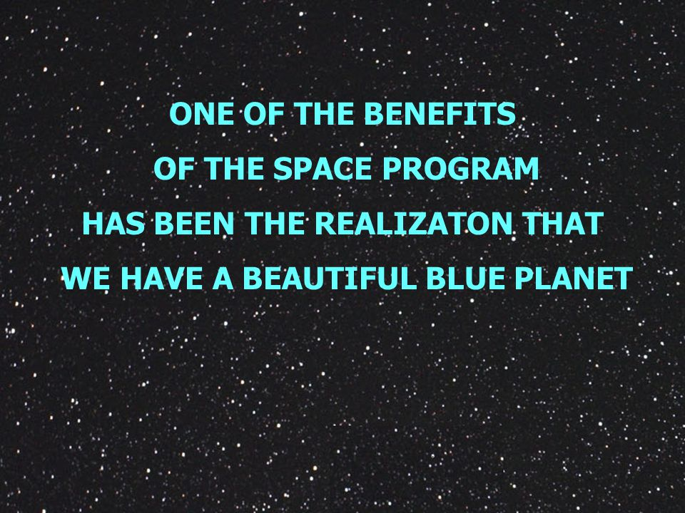 ONE OF THE BENEFITS OF THE SPACE PROGRAM HAS BEEN THE REALIZATON THAT WE HAVE A BEAUTIFUL BLUE PLANET