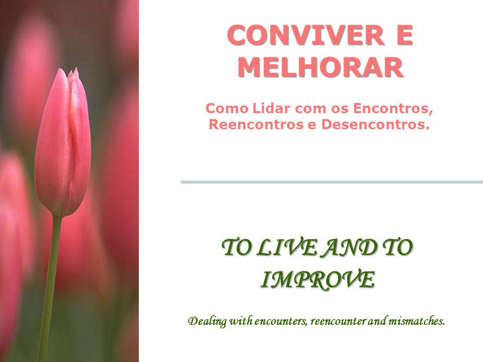 CONVIVER E MELHORAR Como Lidar com os Encontros, Reencontros e Desencontros. TO LIVE AND TO IMPROVE Dealing with encounters, reencounter and mismatche