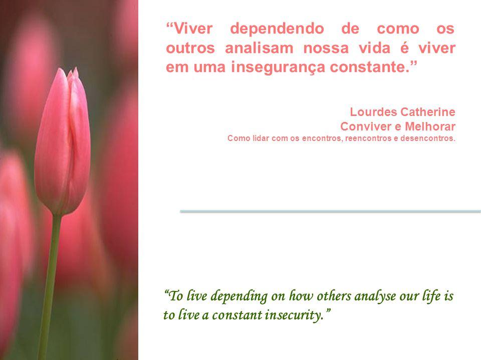 """To live depending on how others analyse our life is to live a constant insecurity."" ""Viver dependendo de como os outros analisam nossa vida é viver e"