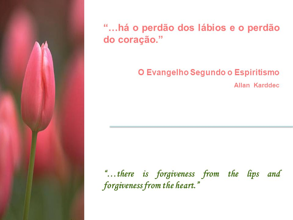 …há o perdão dos lábios e o perdão do coração. O Evangelho Segundo o Espiritismo Allan Karddec …there is forgiveness from the lips and forgiveness from the heart.