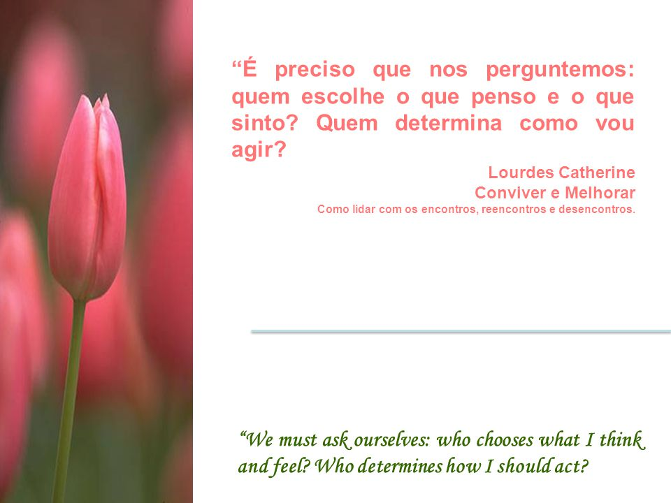 """""""É preciso que nos perguntemos: quem escolhe o que penso e o que sinto? Quem determina como vou agir? Lourdes Catherine Conviver e Melhorar Como lidar"""
