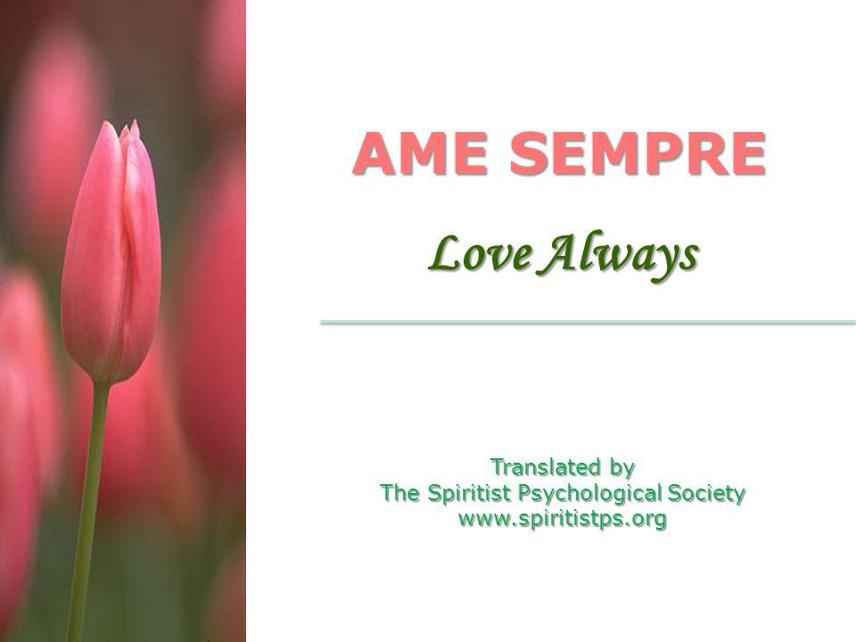 AME SEMPRE Love Always Translated by The Spiritist Psychological Society www.spiritistps.org