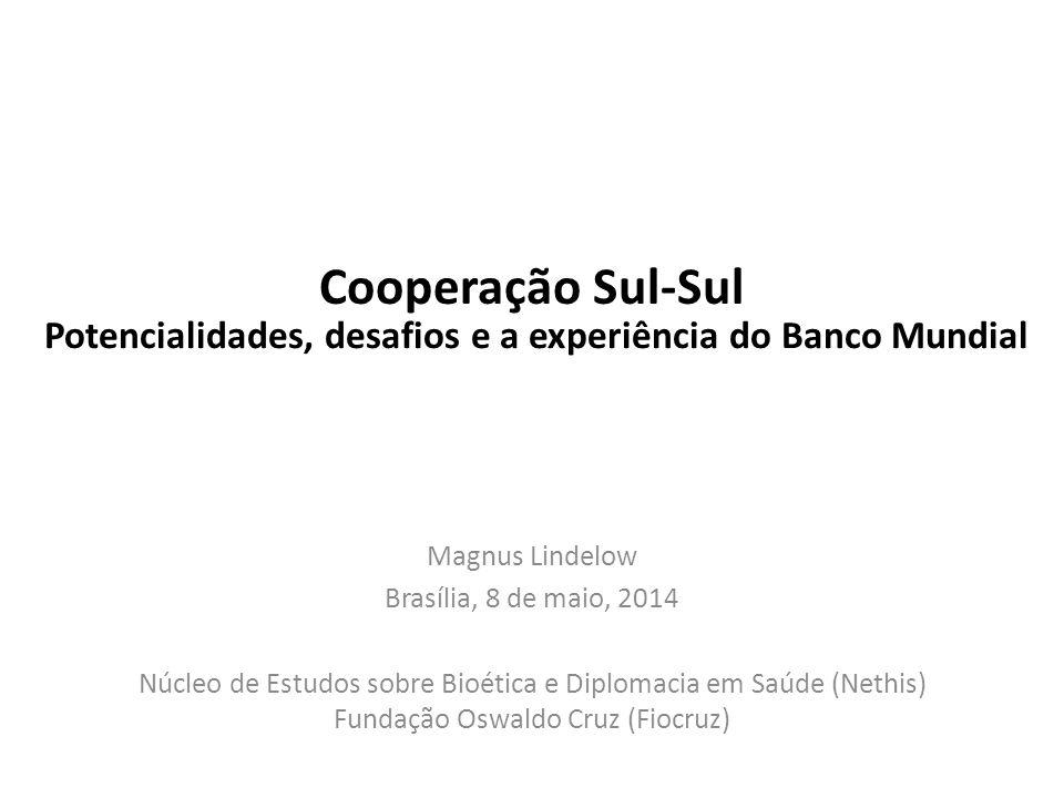 Cooperação Sul-Sul Magnus Lindelow Brasília, 8 de maio, 2014 Núcleo de Estudos sobre Bioética e Diplomacia em Saúde (Nethis) Fundação Oswaldo Cruz (Fiocruz) Potencialidades, desafios e a experiência do Banco Mundial