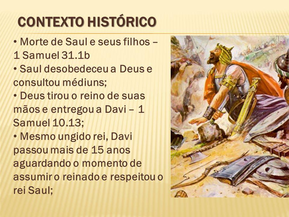 CONTEXTO HISTÓRICO Morte de Saul e seus filhos – 1 Samuel 31.1b Saul desobedeceu a Deus e consultou médiuns; Deus tirou o reino de suas mãos e entrego