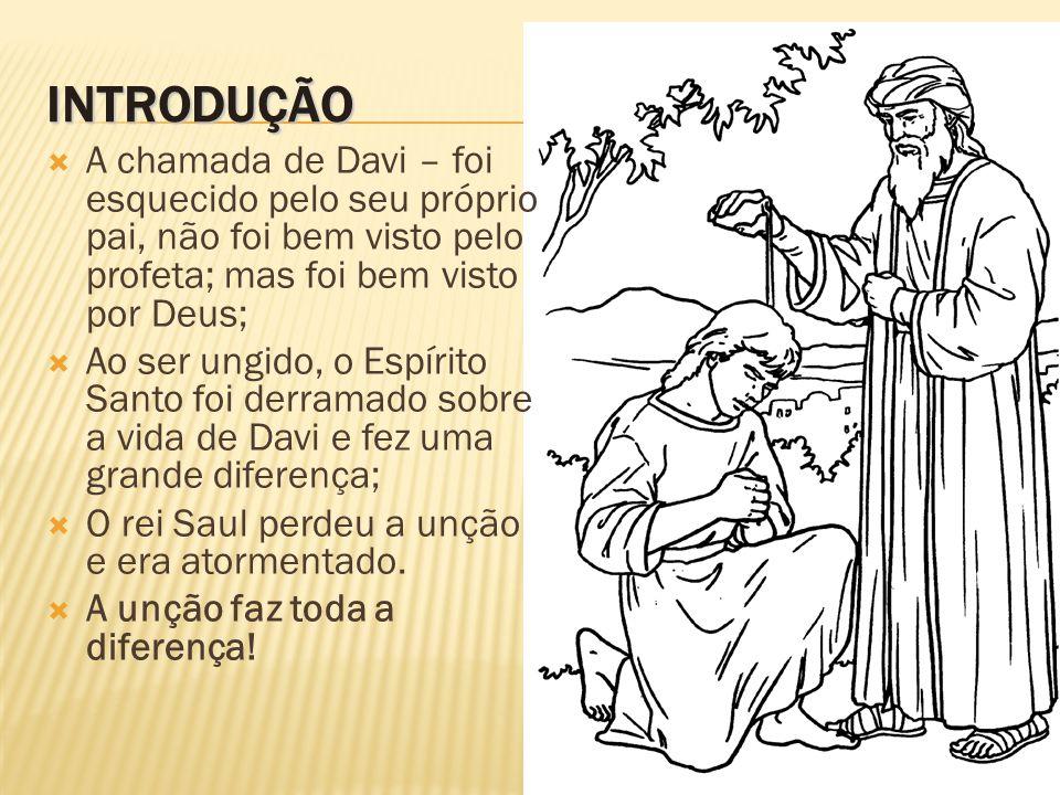 INTRODUÇÃO  A chamada de Davi – foi esquecido pelo seu próprio pai, não foi bem visto pelo profeta; mas foi bem visto por Deus;  Ao ser ungido, o Es