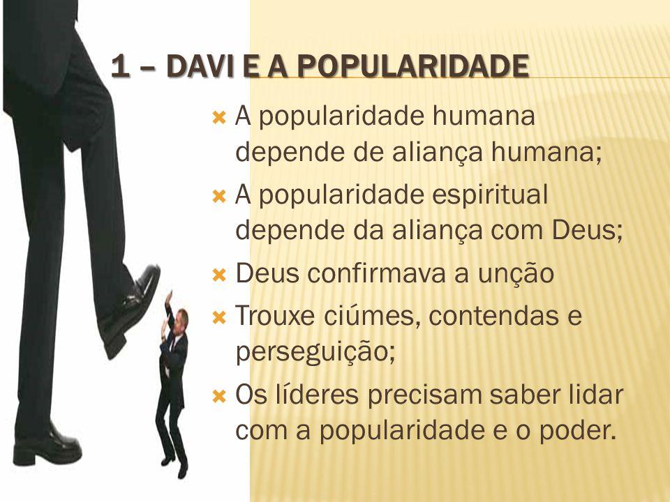 1 – DAVI E A POPULARIDADE  A popularidade humana depende de aliança humana;  A popularidade espiritual depende da aliança com Deus;  Deus confirmav