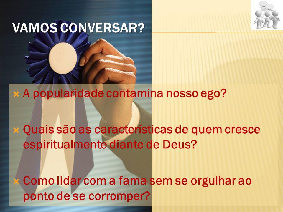 VAMOS CONVERSAR?  A popularidade contamina nosso ego?  Quais são as características de quem cresce espiritualmente diante de Deus?  Como lidar com