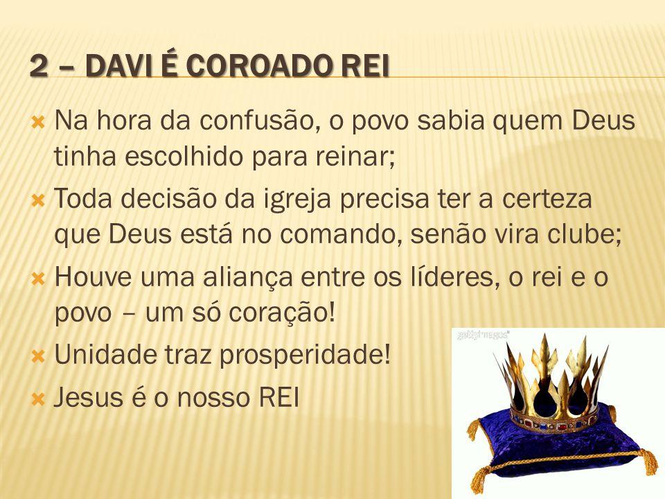 2 – DAVI É COROADO REI  Na hora da confusão, o povo sabia quem Deus tinha escolhido para reinar;  Toda decisão da igreja precisa ter a certeza que D