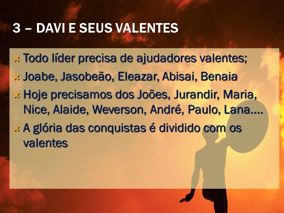 3 – DAVI E SEUS VALENTES  Todo líder precisa de ajudadores valentes;  Joabe, Jasobeão, Eleazar, Abisai, Benaia  Hoje precisamos dos Joões, Jurandir