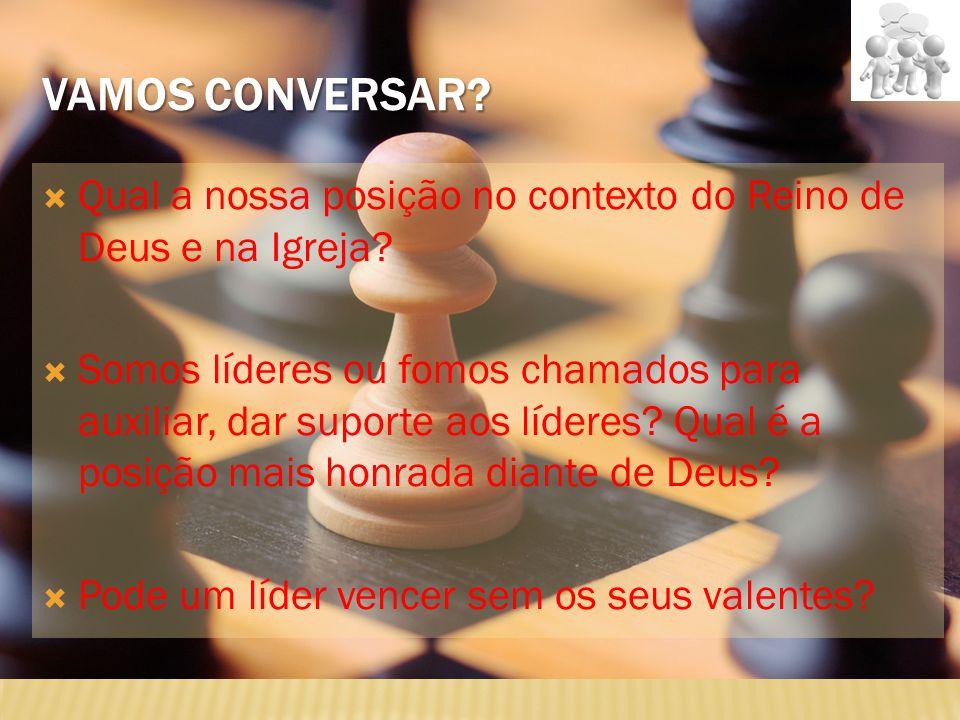 VAMOS CONVERSAR?  Qual a nossa posição no contexto do Reino de Deus e na Igreja?  Somos líderes ou fomos chamados para auxiliar, dar suporte aos líd