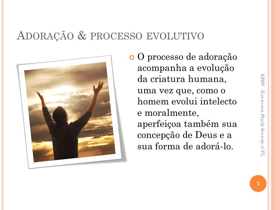 A DORAÇÃO & PROCESSO EVOLUTIVO O processo de adoração acompanha a evolução da criatura humana, uma vez que, como o homem evolui intelecto e moralmente, aperfeiçoa também sua concepção de Deus e a sua forma de adorá-lo.