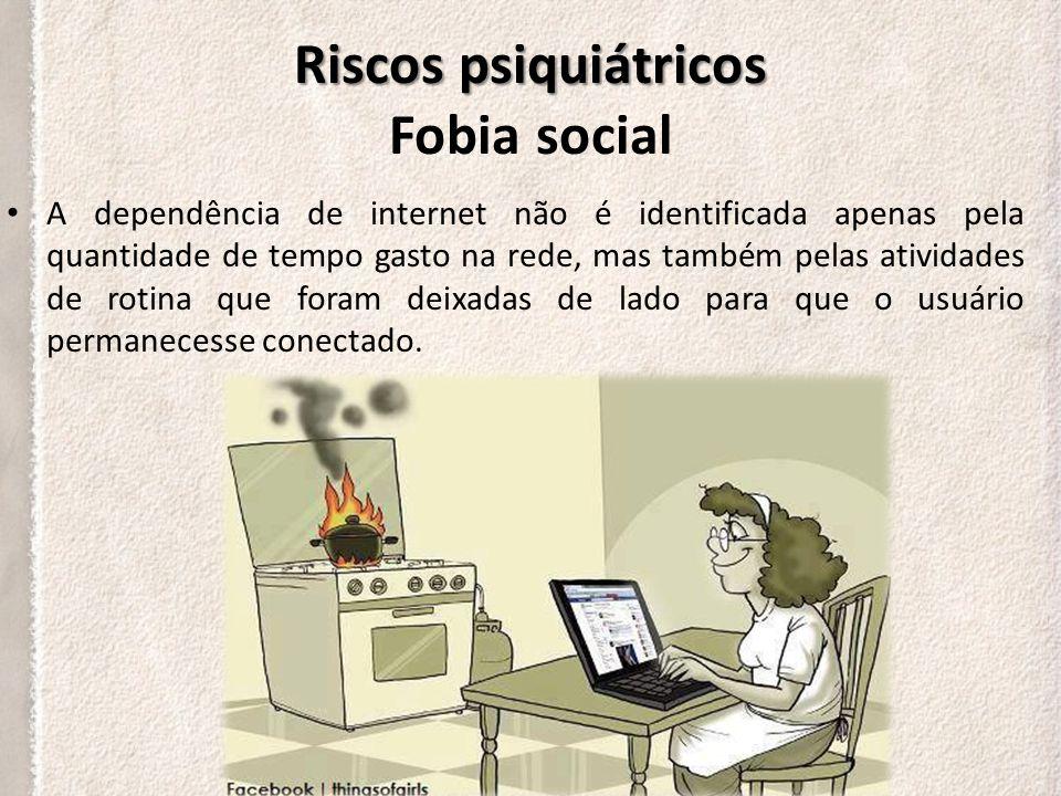 Riscos psiquiátricos Riscos psiquiátricos Fobia social Sites como Facebook, Orkut ou Twitter são canais que trazem prazer e preenchem uma lacuna na vida daqueles que vivenciam a falta de contato com outras pessoas.