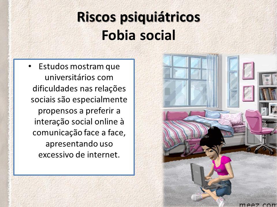 Riscos psiquiátricos Riscos psiquiátricos Fobia social A dependência de internet não é identificada apenas pela quantidade de tempo gasto na rede, mas também pelas atividades de rotina que foram deixadas de lado para que o usuário permanecesse conectado.