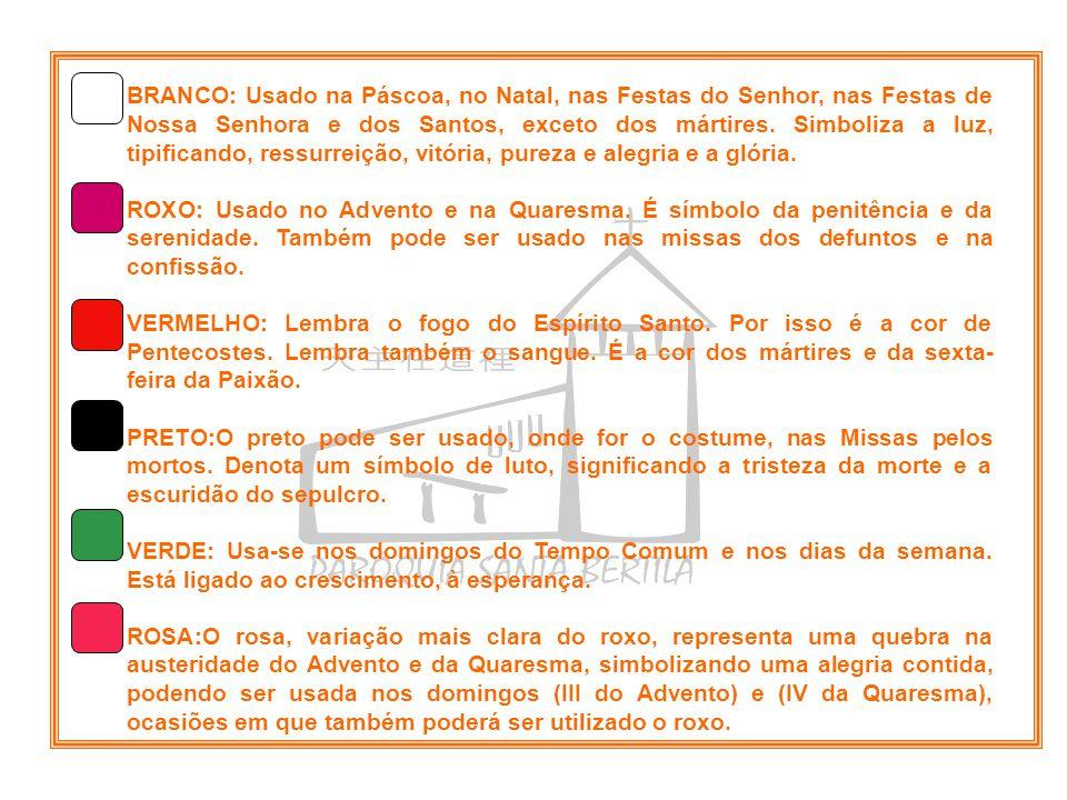 BRANCO: Usado na Páscoa, no Natal, nas Festas do Senhor, nas Festas de Nossa Senhora e dos Santos, exceto dos mártires. Simboliza a luz, tipificando,