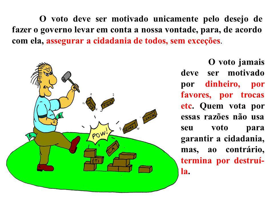 O voto deve ser motivado unicamente pelo desejo de fazer o governo levar em conta a nossa vontade, para, de acordo com ela, assegurar a cidadania de todos, sem exceções.