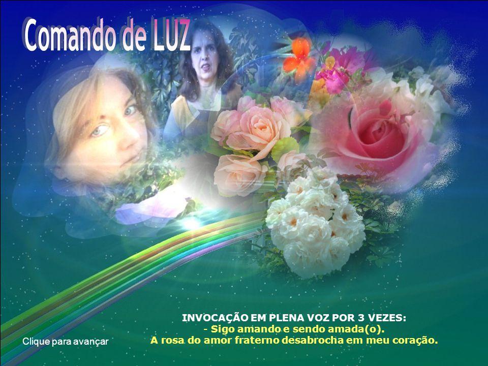 Clique para avançar INVOCAÇÃO EM PLENA VOZ POR 3 VEZES: - Sigo amando e sendo amada(o). A rosa do amor fraterno desabrocha em meu coração.