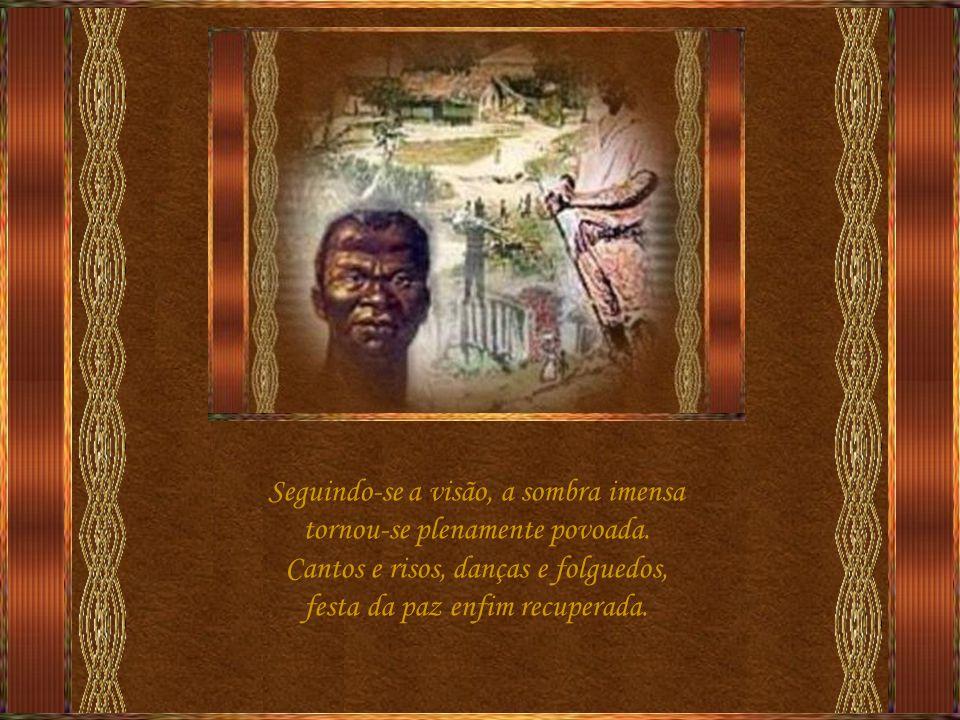Um manjar santo foi então servido aos negros que, famintos, se fartavam e viu-se as muitas virulentas chagas que nas bastardas almas se fechavam.