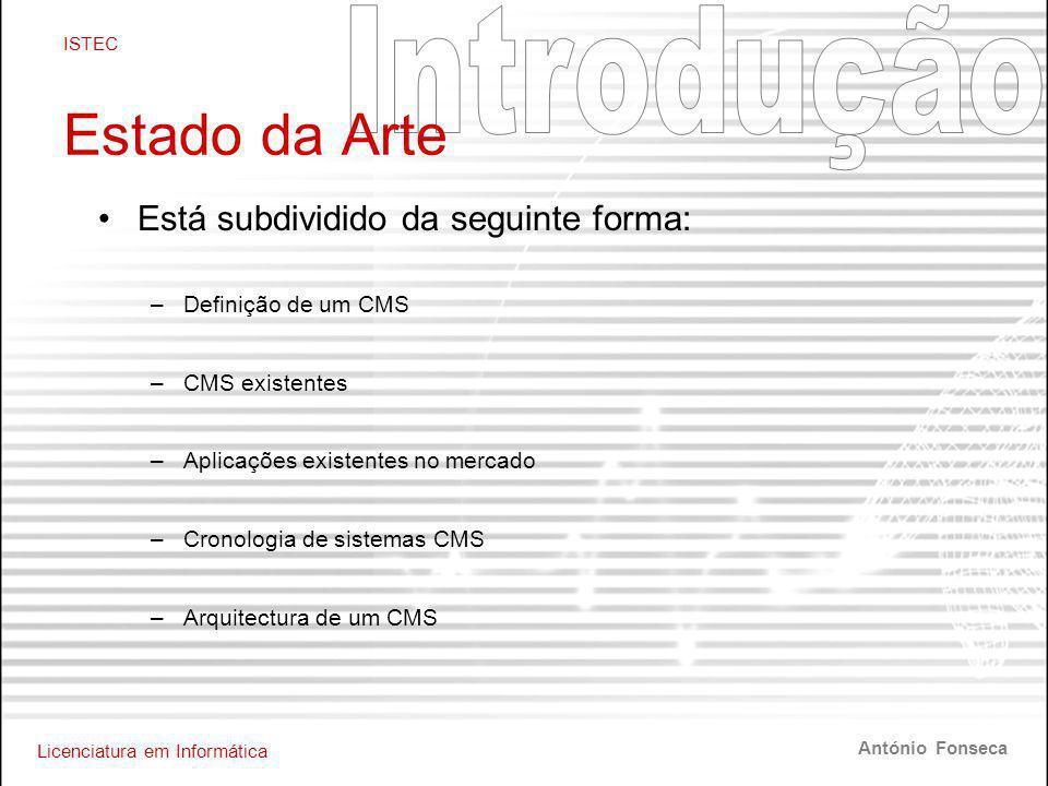 Licenciatura em Informática ISTEC António Fonseca Estado da Arte •Está subdividido da seguinte forma: –Definição de um CMS –CMS existentes –Aplicações existentes no mercado –Cronologia de sistemas CMS –Arquitectura de um CMS