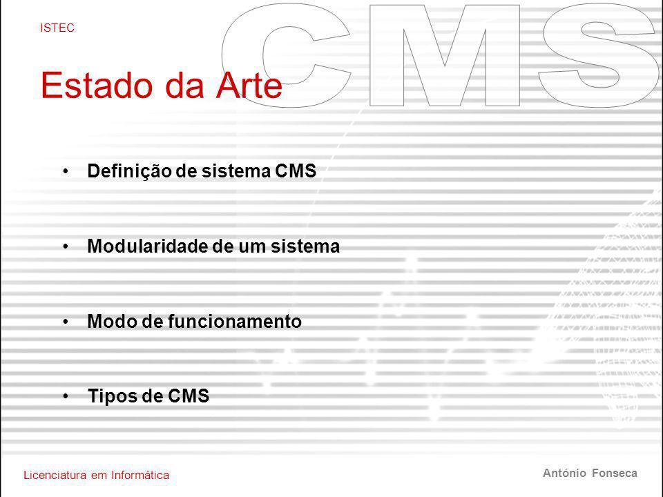 Licenciatura em Informática ISTEC António Fonseca Estado da Arte •Definição de sistema CMS •Modularidade de um sistema •Modo de funcionamento •Tipos de CMS