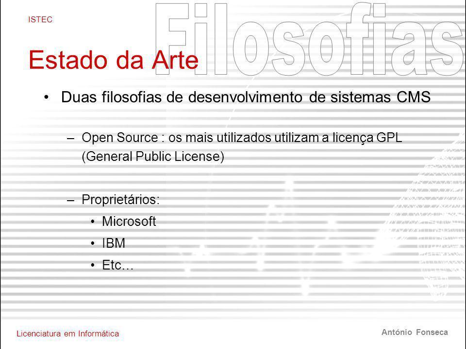 Licenciatura em Informática ISTEC António Fonseca Estado da Arte •Duas filosofias de desenvolvimento de sistemas CMS –Open Source : os mais utilizados utilizam a licença GPL (General Public License) –Proprietários: •Microsoft •IBM •Etc…